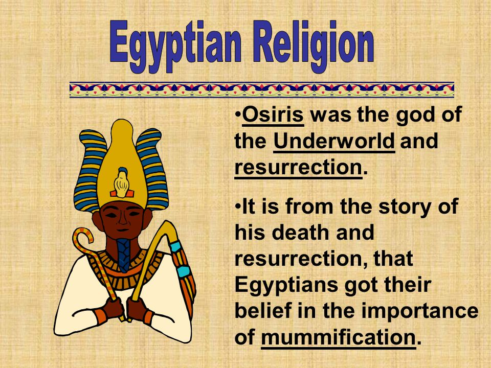 Egyptian Religion Osiris was the god of the Underworld and resurrection.