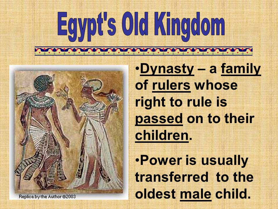 Egypt s Old Kingdom Dynasty – a family of rulers whose right to rule is passed on to their children.