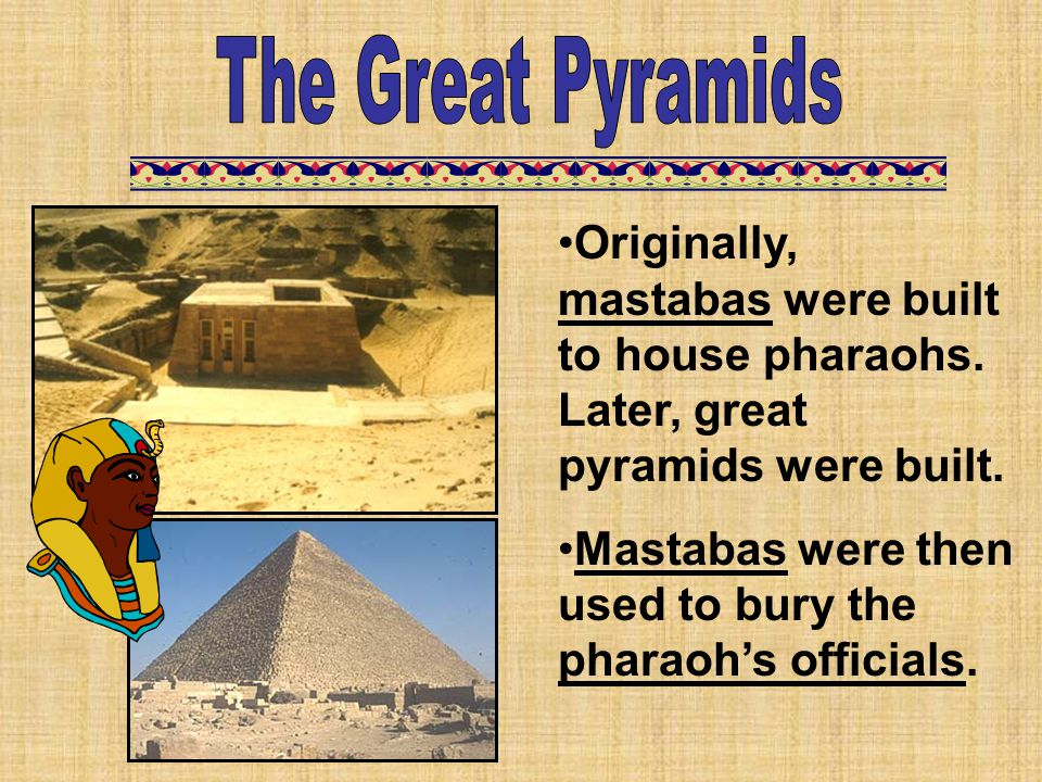 The Great Pyramids Originally, mastabas were built to house pharaohs. Later, great pyramids were built.