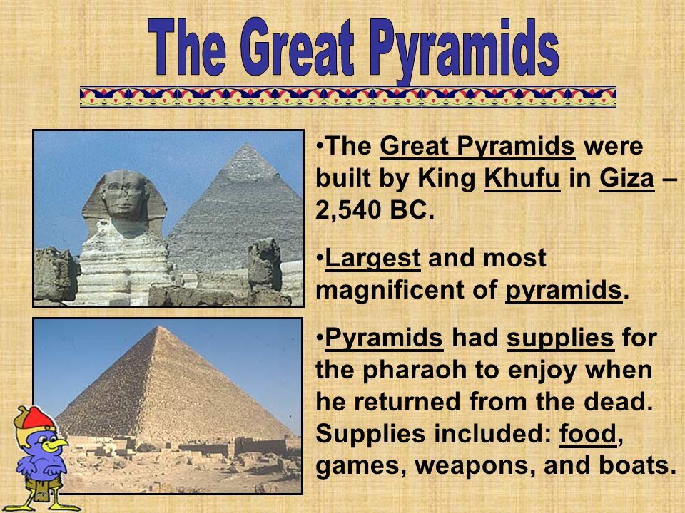 The Great Pyramids The Great Pyramids were built by King Khufu in Giza – 2,540 BC. Largest and most magnificent of pyramids.