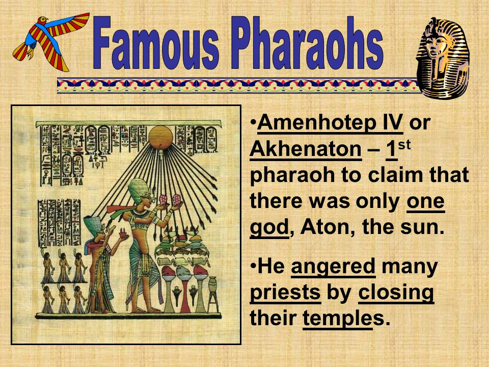 Famous Pharaohs Amenhotep IV or Akhenaton – 1st pharaoh to claim that there was only one god, Aton, the sun.