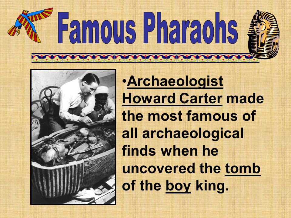 Famous Pharaohs Archaeologist Howard Carter made the most famous of all archaeological finds when he uncovered the tomb of the boy king.