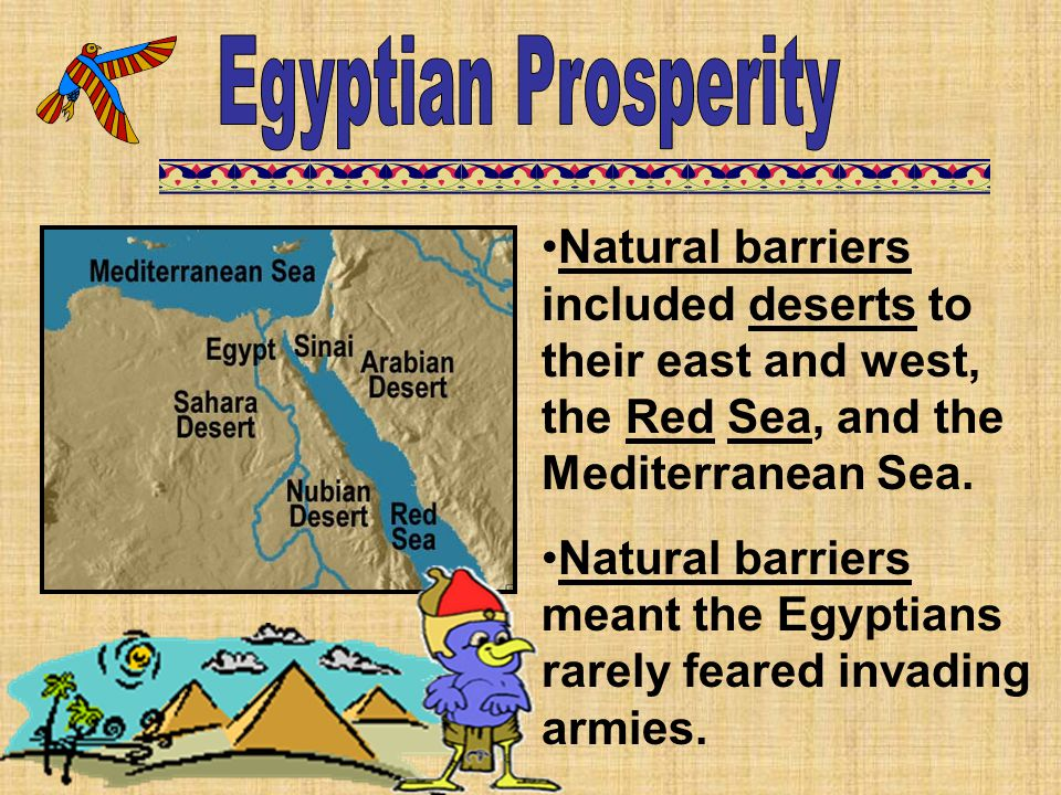 Egyptian Prosperity Natural barriers included deserts to their east and west, the Red Sea, and the Mediterranean Sea.