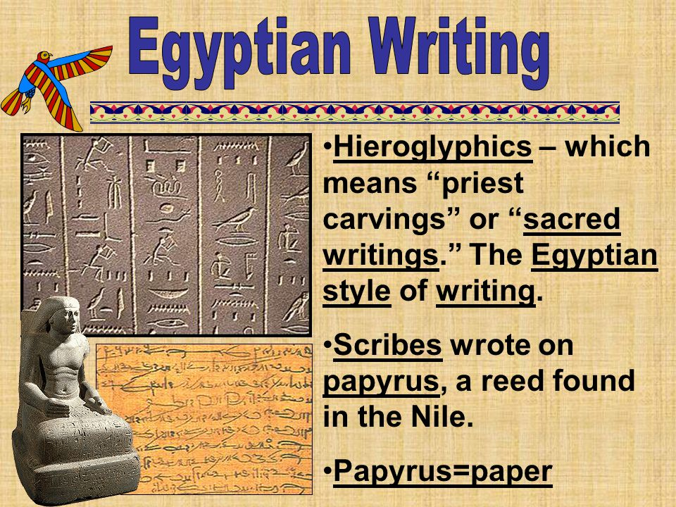Egyptian Writing Hieroglyphics – which means priest carvings or sacred writings. The Egyptian style of writing.