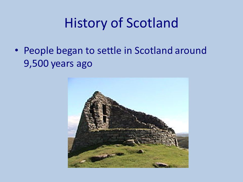 History of Scotland People began to settle in Scotland around 9,500 years ago.