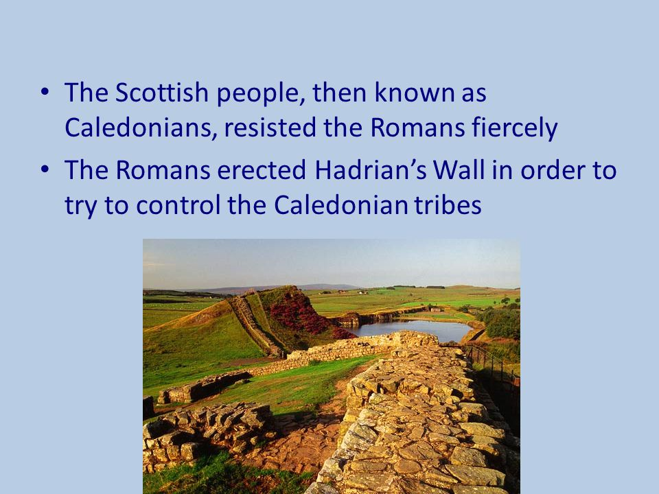 The Scottish people, then known as Caledonians, resisted the Romans fiercely