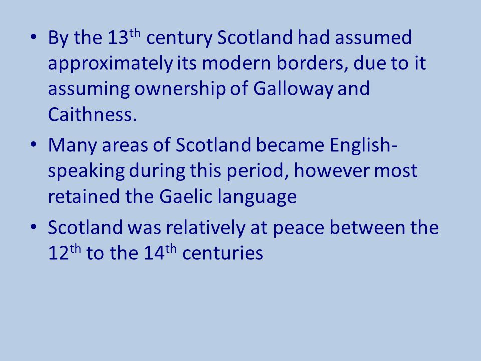 By the 13th century Scotland had assumed approximately its modern borders, due to it assuming ownership of Galloway and Caithness.