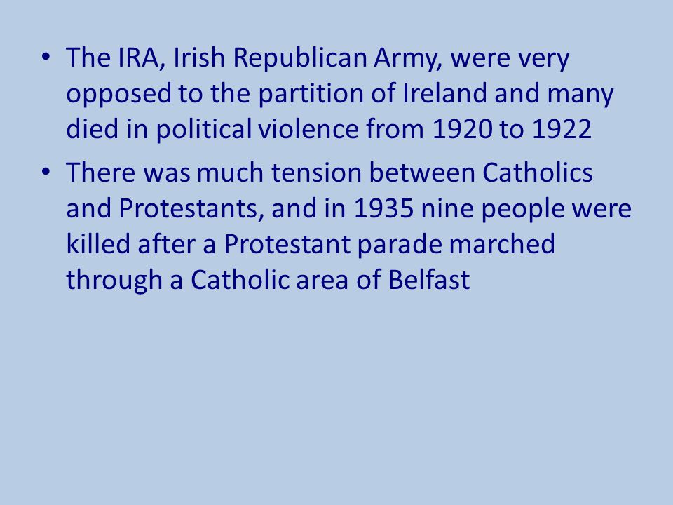 The IRA, Irish Republican Army, were very opposed to the partition of Ireland and many died in political violence from 1920 to 1922