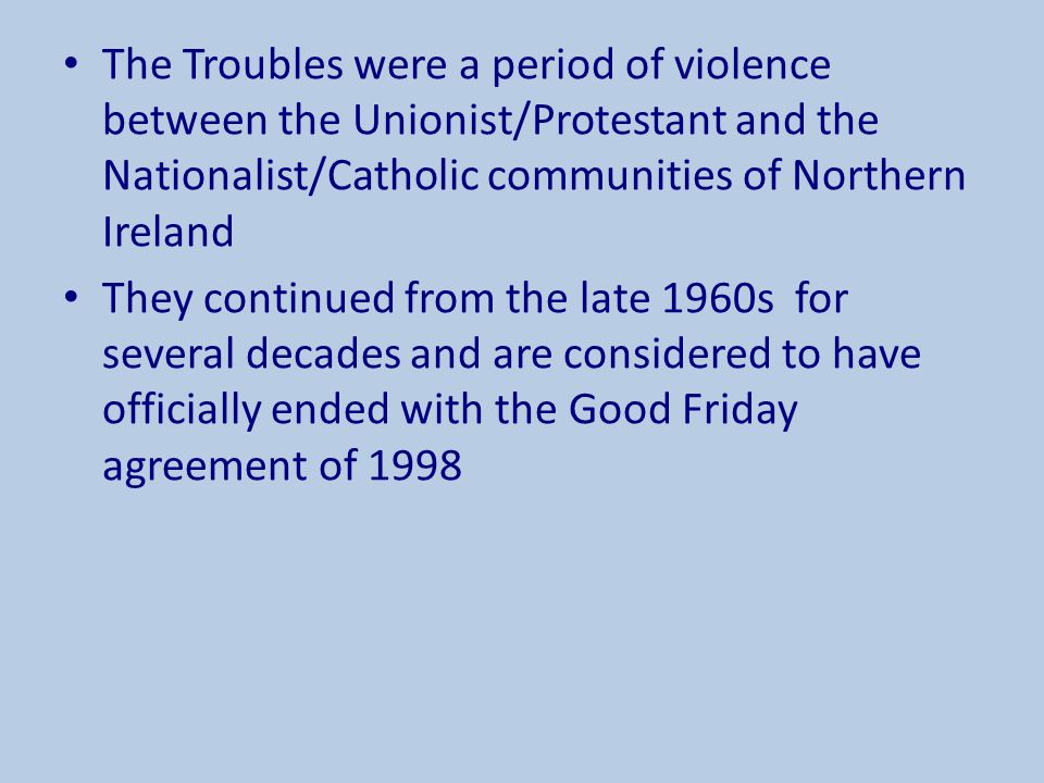 The Troubles were a period of violence between the Unionist/Protestant and the Nationalist/Catholic communities of Northern Ireland