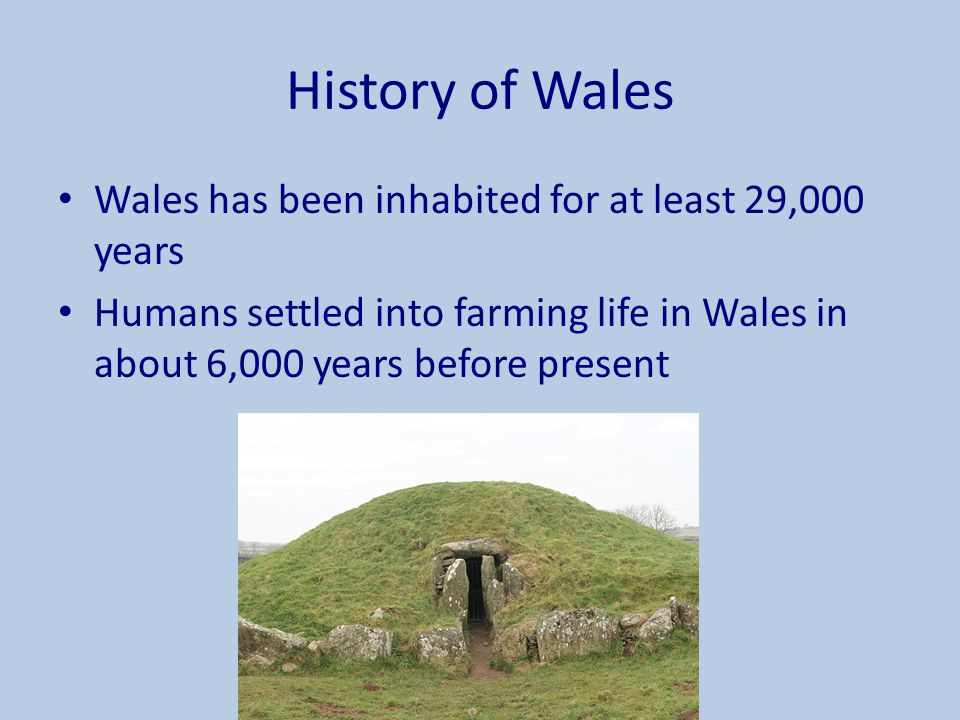 History of Wales Wales has been inhabited for at least 29,000 years