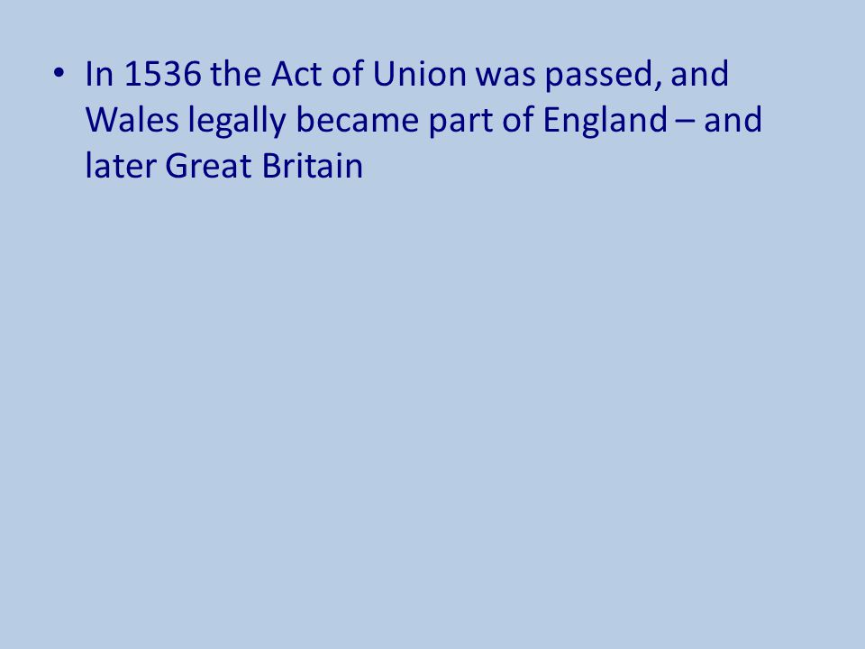 In 1536 the Act of Union was passed, and Wales legally became part of England – and later Great Britain
