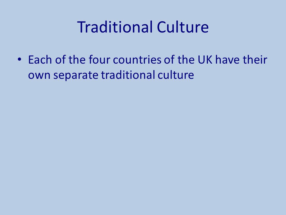 Traditional Culture Each of the four countries of the UK have their own separate traditional culture.