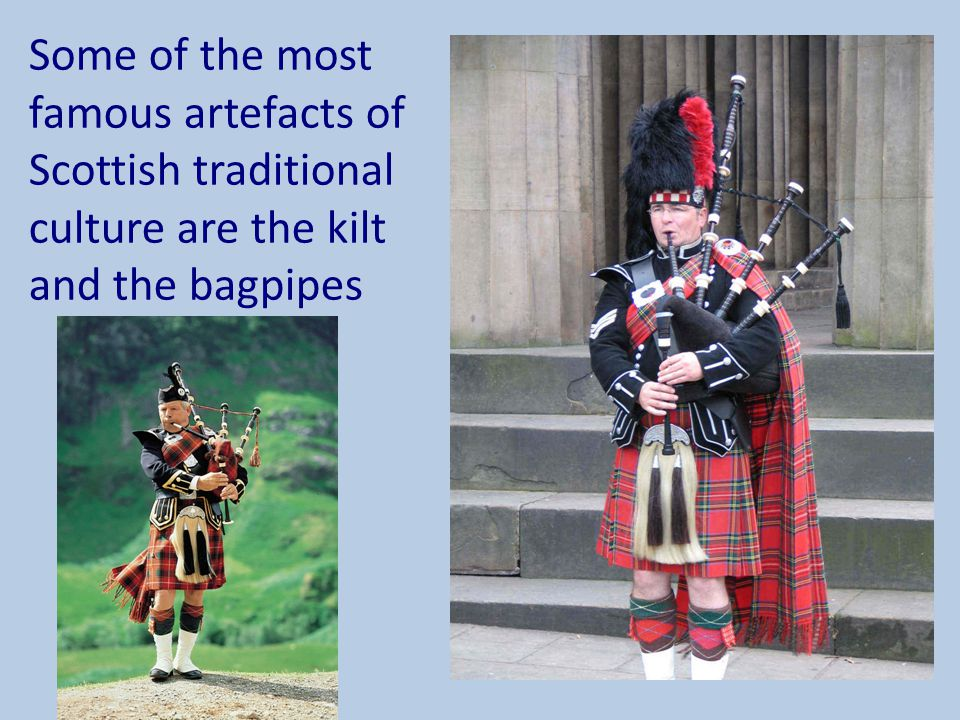 Some of the most famous artefacts of Scottish traditional culture are the kilt and the bagpipes