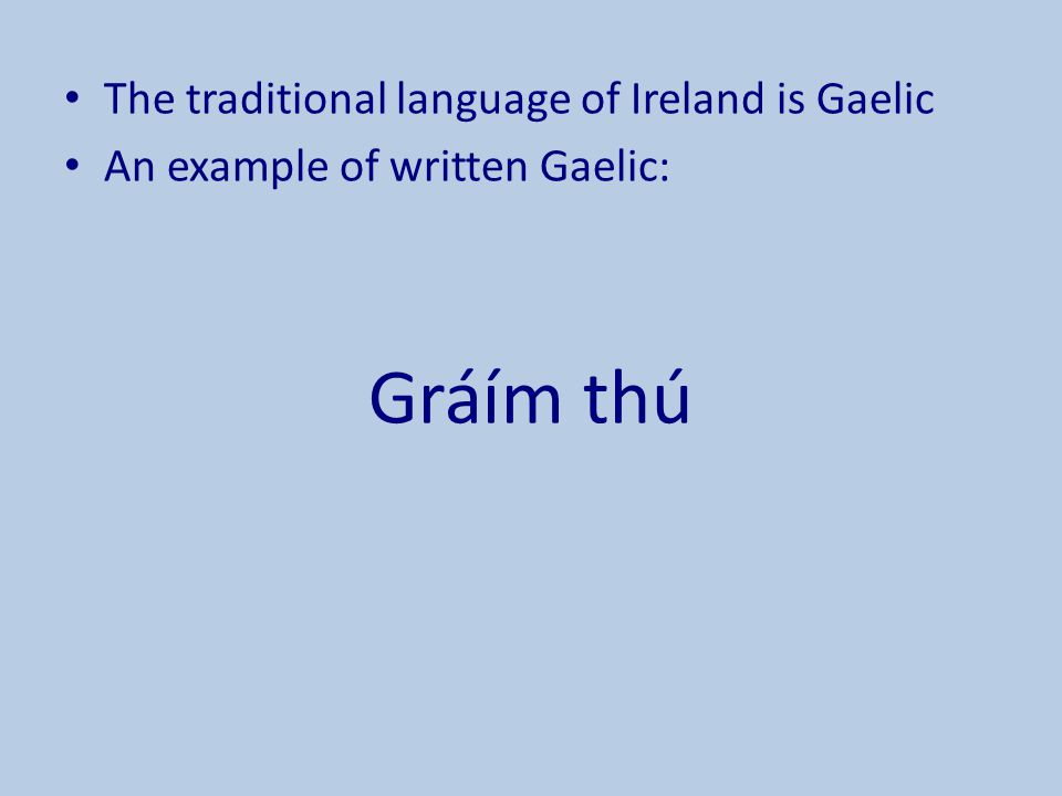 Gráím thú The traditional language of Ireland is Gaelic