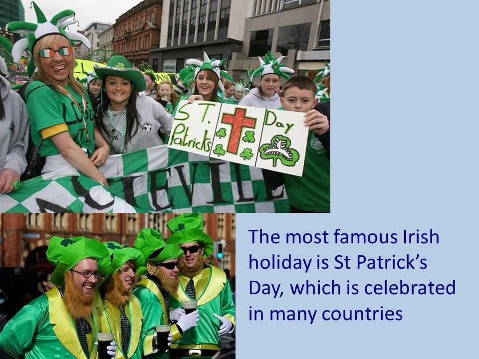 The most famous Irish holiday is St Patrick's Day, which is celebrated in many countries