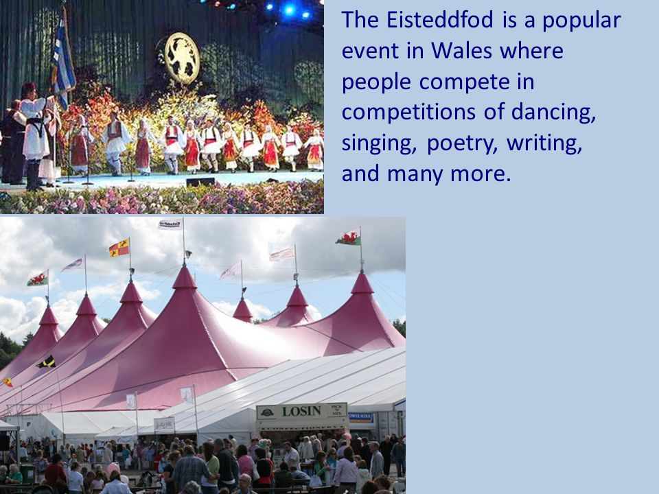 The Eisteddfod is a popular event in Wales where people compete in competitions of dancing, singing, poetry, writing, and many more.