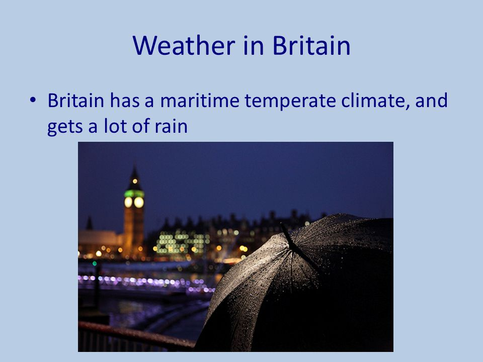 Weather in Britain Britain has a maritime temperate climate, and gets a lot of rain