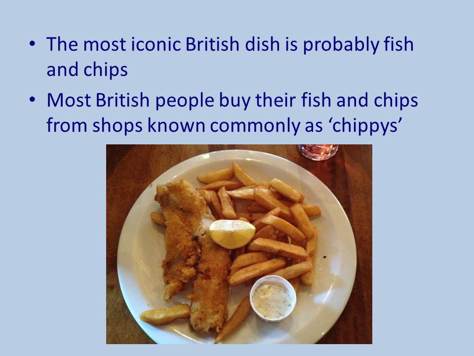The most iconic British dish is probably fish and chips
