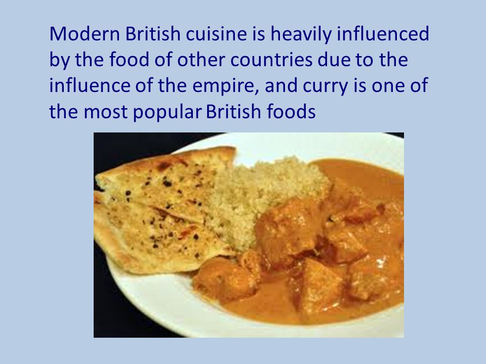 Modern British cuisine is heavily influenced by the food of other countries due to the influence of the empire, and curry is one of the most popular British foods
