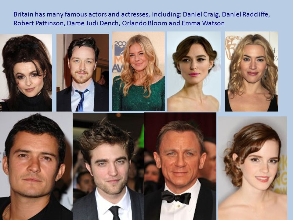 Britain has many famous actors and actresses, including: Daniel Craig, Daniel Radcliffe, Robert Pattinson, Dame Judi Dench, Orlando Bloom and Emma Watson