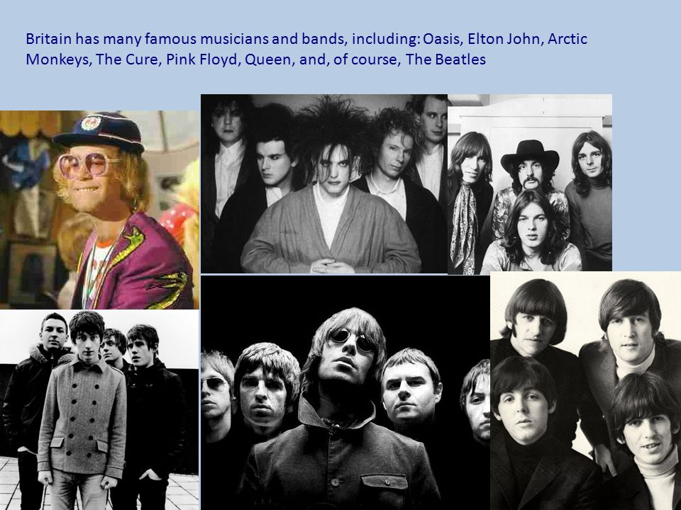 Britain has many famous musicians and bands, including: Oasis, Elton John, Arctic Monkeys, The Cure, Pink Floyd, Queen, and, of course, The Beatles