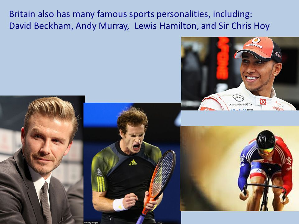 Britain also has many famous sports personalities, including: David Beckham, Andy Murray, Lewis Hamilton, and Sir Chris Hoy