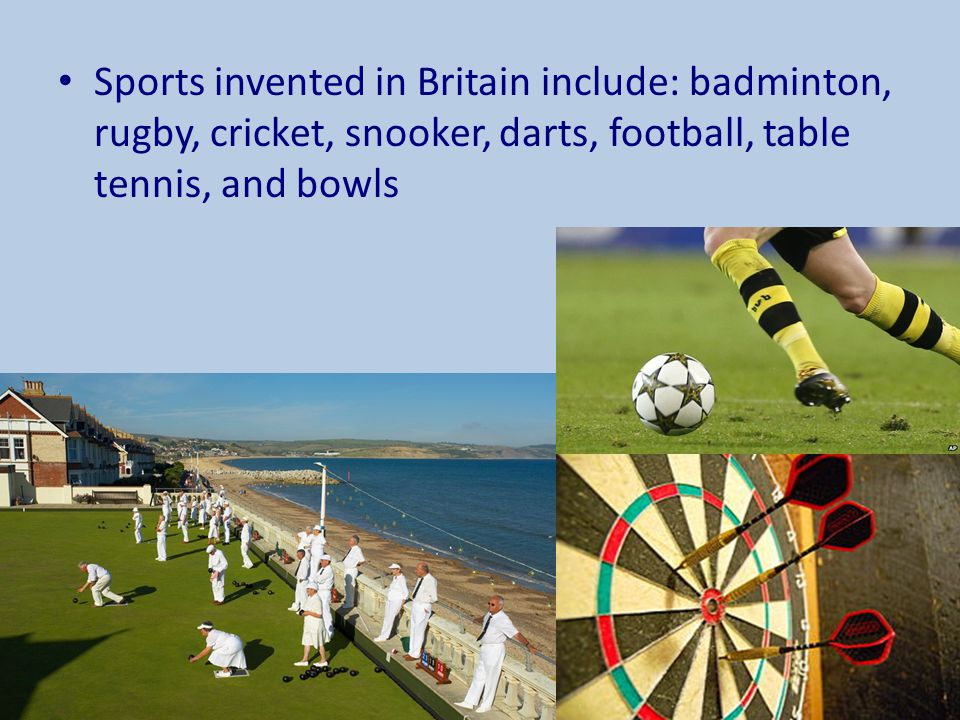 Sports invented in Britain include: badminton, rugby, cricket, snooker, darts, football, table tennis, and bowls