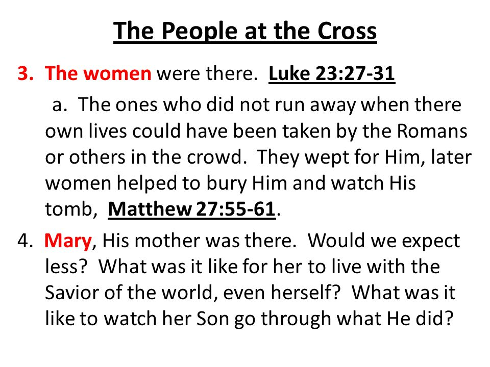 The People at the Cross The women were there. Luke 23:27-31