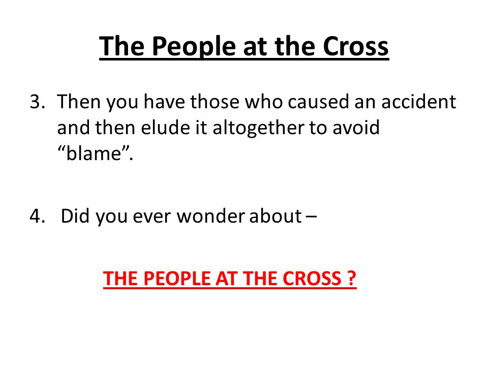 The People at the Cross Then you have those who caused an accident and then elude it altogether to avoid blame .