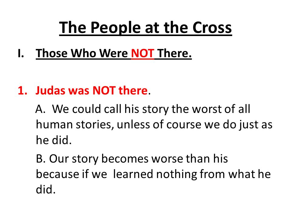 The People at the Cross Those Who Were NOT There. Judas was NOT there.