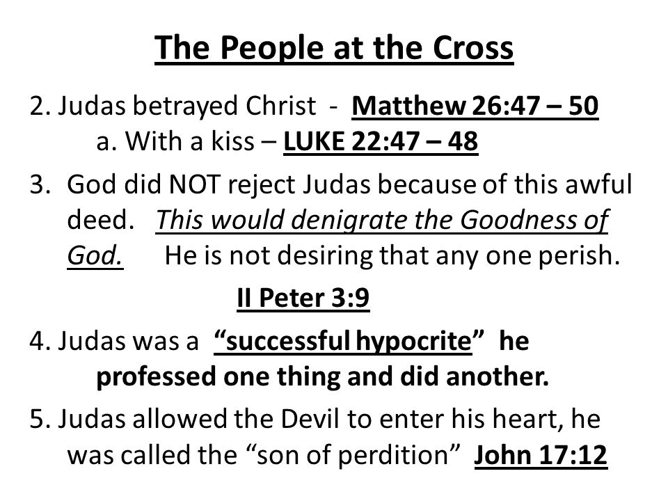 The People at the Cross 2. Judas betrayed Christ - Matthew 26:47 – 50 a. With a kiss – LUKE 22:47 – 48.