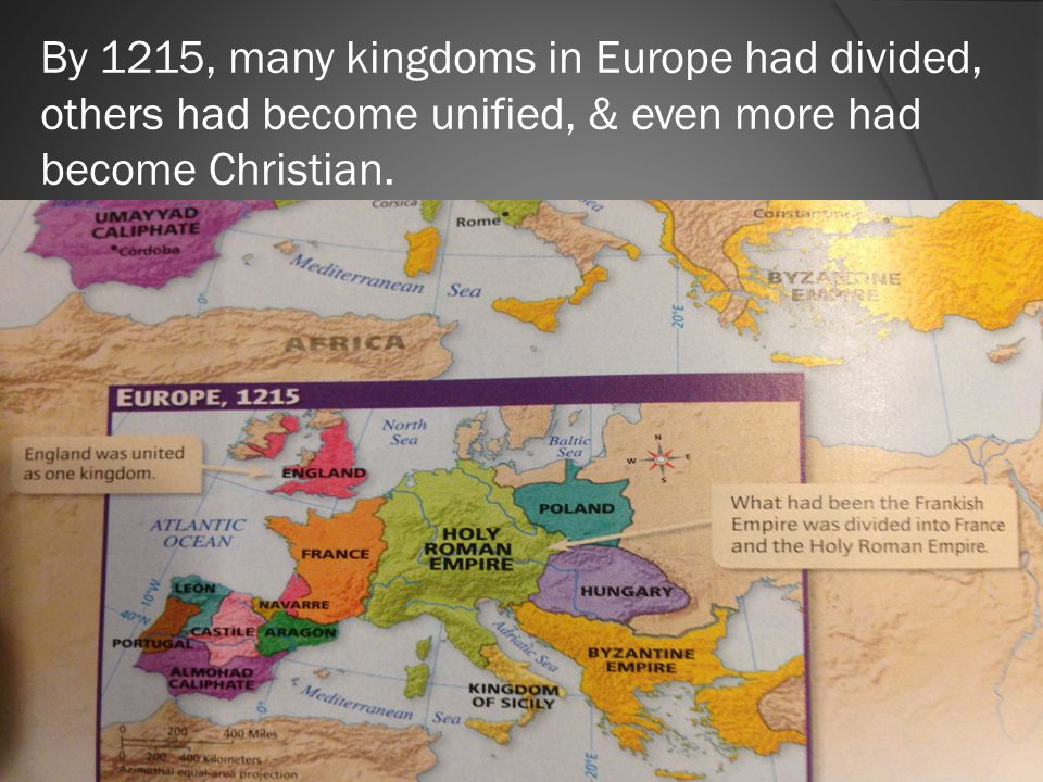 By 1215, many kingdoms in Europe had divided, others had become unified, & even more had become Christian.