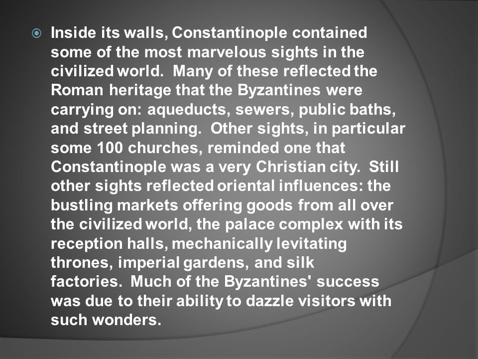 Inside its walls, Constantinople contained some of the most marvelous sights in the civilized world. Many of these reflected the Roman heritage that the Byzantines were carrying on: aqueducts, sewers, public baths, and street planning. Other sights, in particular some 100 churches, reminded one that Constantinople was a very Christian city. Still other sights reflected oriental influences: the bustling markets offering goods from all over the civilized world, the palace complex with its reception halls, mechanically levitating thrones, imperial gardens, and silk factories. Much of the Byzantines success was due to their ability to dazzle visitors with such wonders.