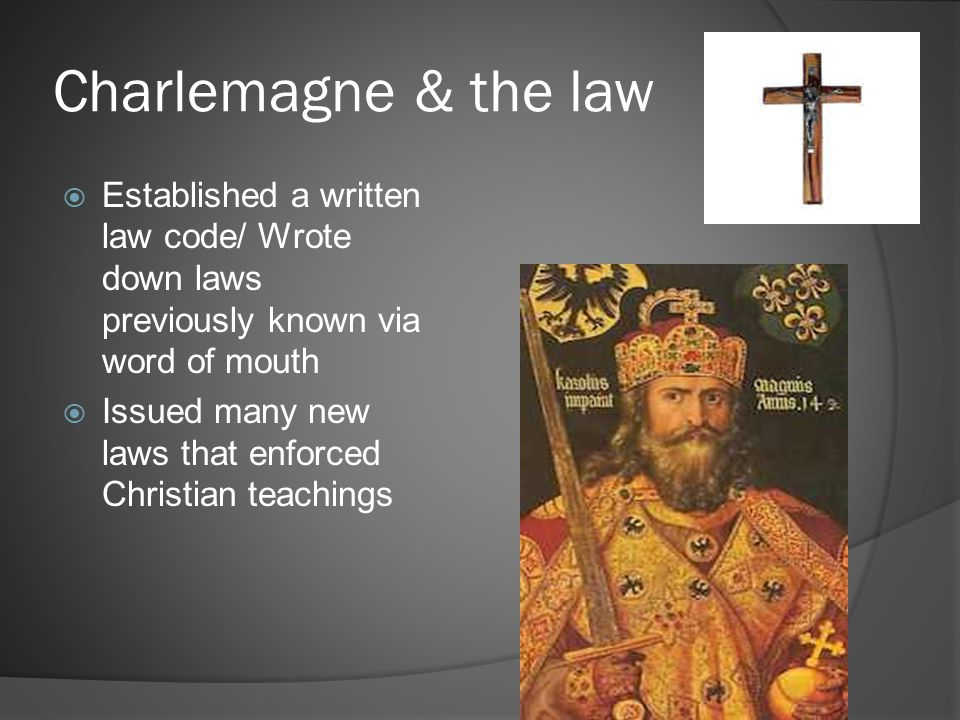 Charlemagne & the law Established a written law code/ Wrote down laws previously known via word of mouth.
