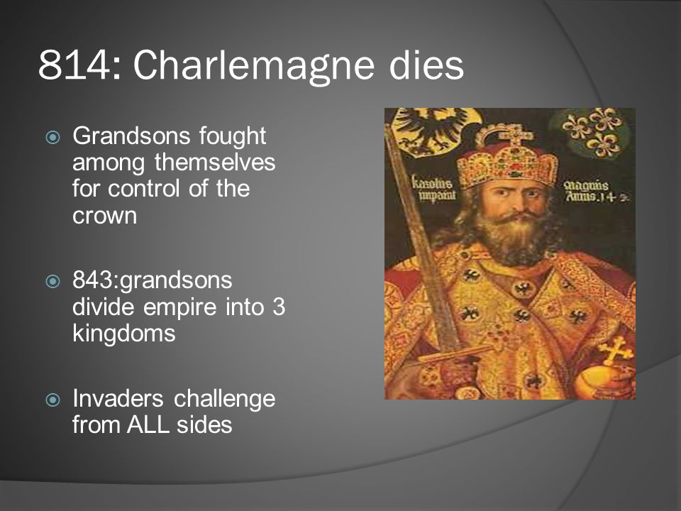 814: Charlemagne dies Grandsons fought among themselves for control of the crown. 843:grandsons divide empire into 3 kingdoms.