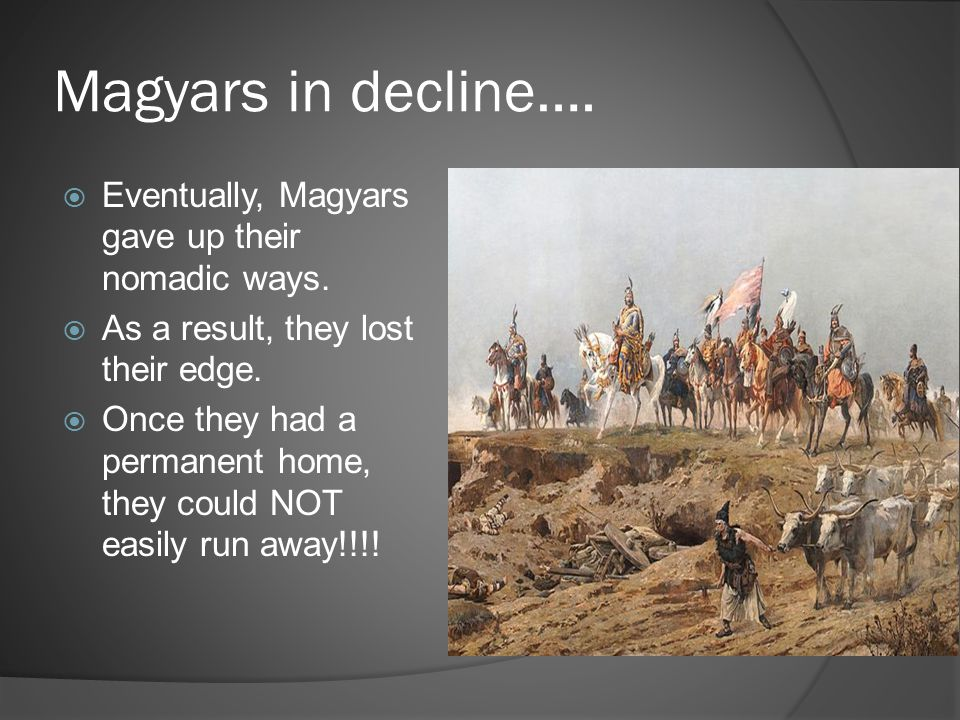 Magyars in decline…. Eventually, Magyars gave up their nomadic ways.