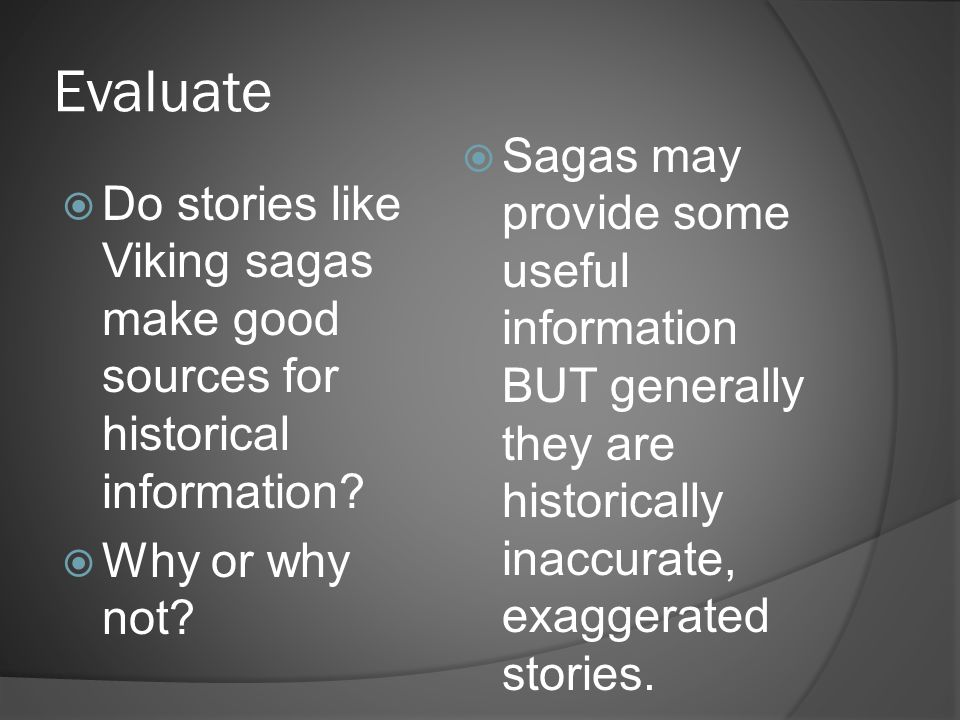 Evaluate Sagas may provide some useful information BUT generally they are historically inaccurate, exaggerated stories.