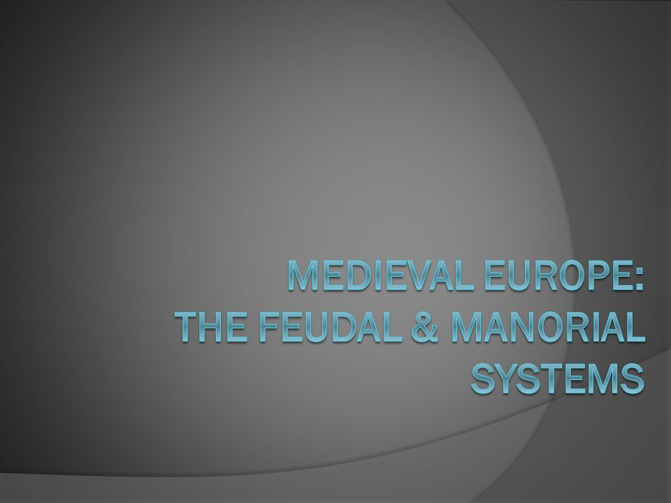 Medieval Europe: The Feudal & manorial Systems