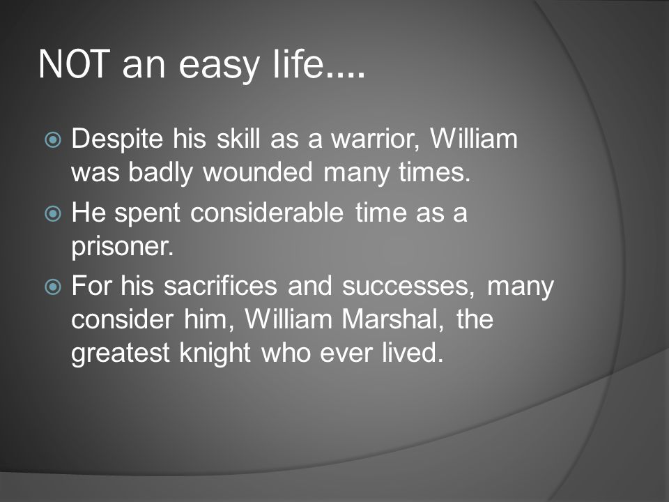NOT an easy life…. Despite his skill as a warrior, William was badly wounded many times. He spent considerable time as a prisoner.