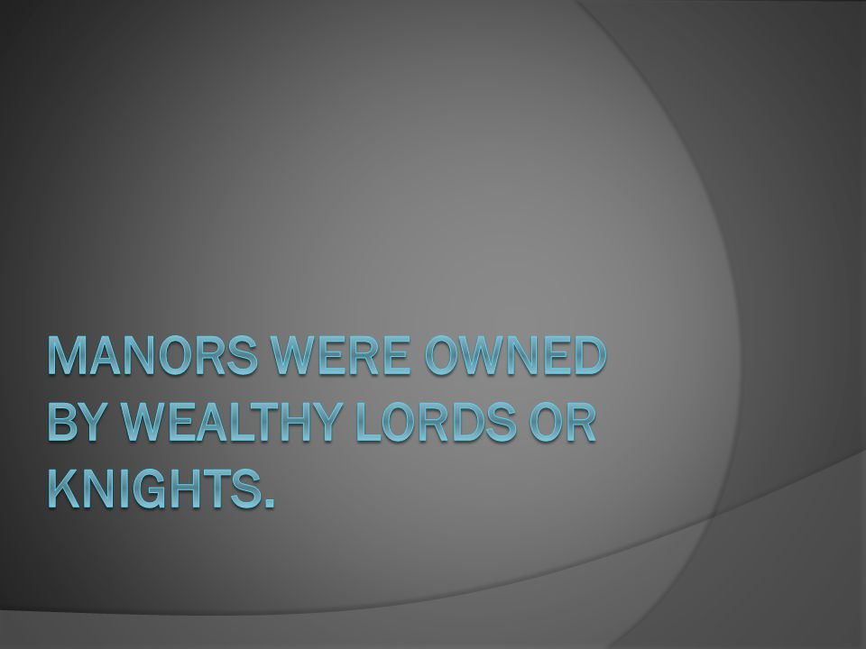 Manors were owned by wealthy lords or knights.