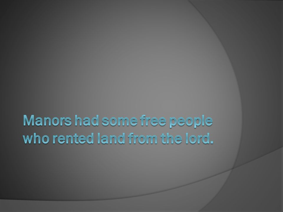 Manors had some free people who rented land from the lord.