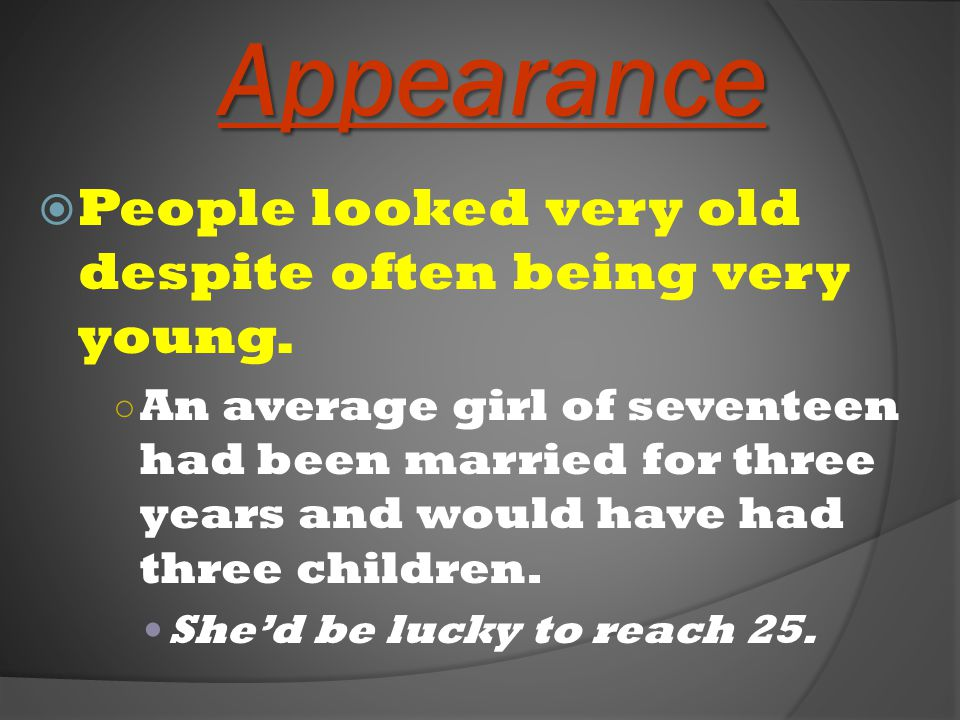 Appearance People looked very old despite often being very young.