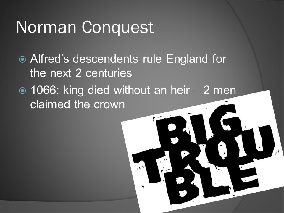 Norman Conquest Alfred's descendents rule England for the next 2 centuries.