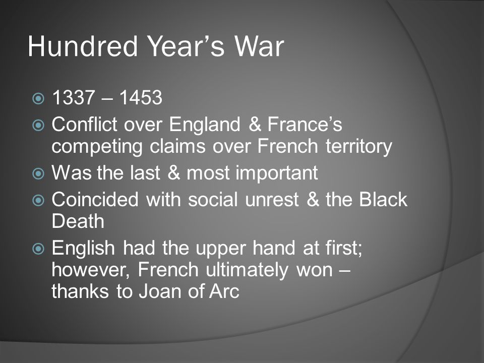 Hundred Year's War 1337 – 1453. Conflict over England & France's competing claims over French territory.
