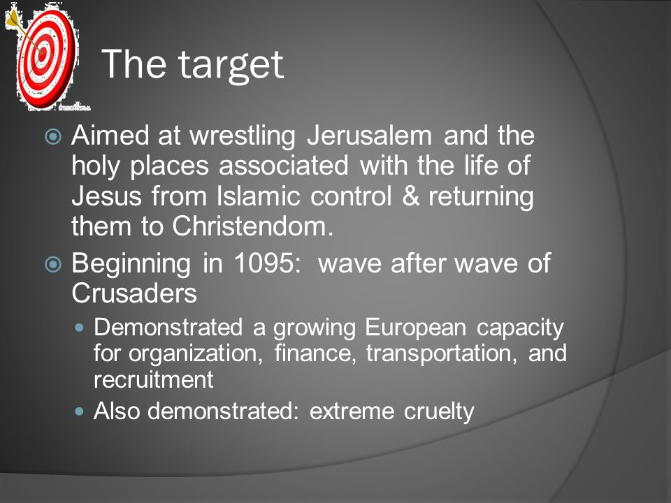 The target Aimed at wrestling Jerusalem and the holy places associated with the life of Jesus from Islamic control & returning them to Christendom.