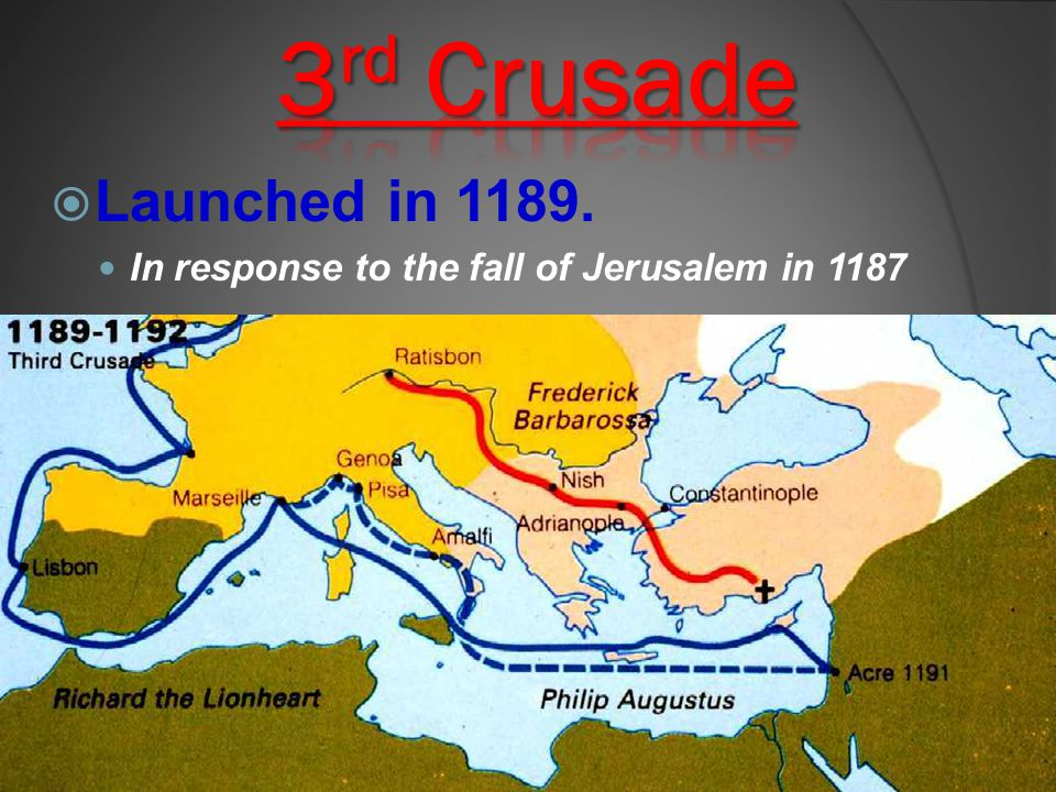 3rd Crusade Launched in 1189. In response to the fall of Jerusalem in 1187