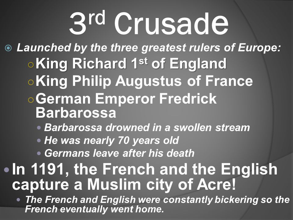 3rd Crusade Launched by the three greatest rulers of Europe: King Richard 1st of England. King Philip Augustus of France.