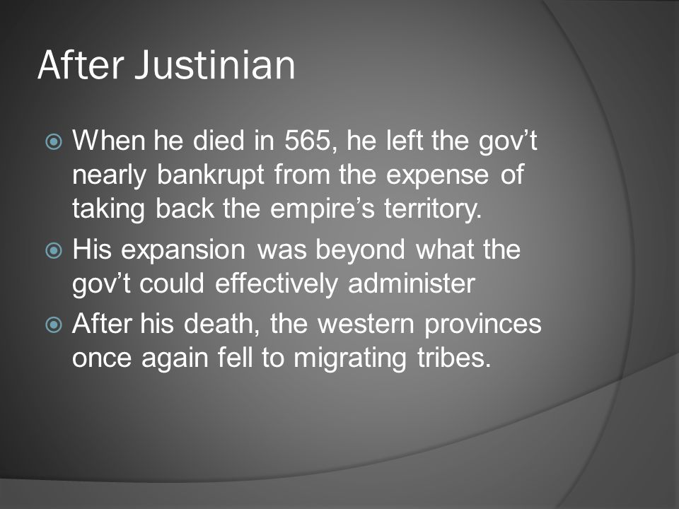 After Justinian When he died in 565, he left the gov't nearly bankrupt from the expense of taking back the empire's territory.