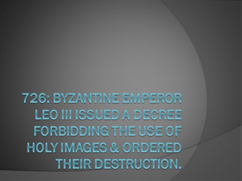 726: Byzantine Emperor Leo III issued a decree forbidding the use of holy images & ordered their destruction.