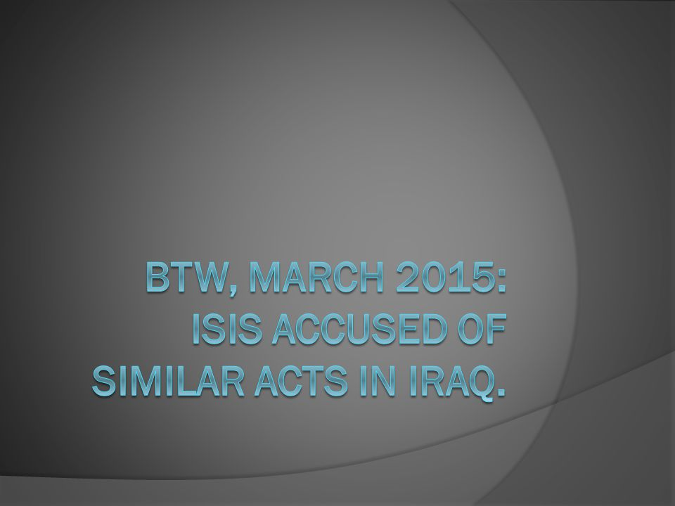 BTW, March 2015: ISIS accused of similar acts in Iraq.
